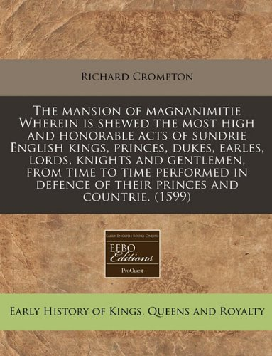 The mansion of magnanimitie Wherein is shewed the most high and honorable acts of sundrie English kings, princes, dukes, earles, lords, knights and ... defence of their princes and countrie. (1599)
