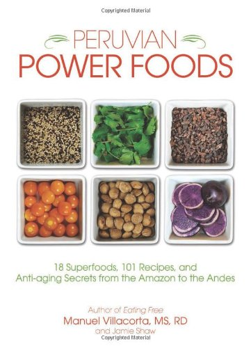 Peruvian Power Foods: 18 Superfoods, 101 Recipes, and Anti-aging Secrets from the Amazon to the Andes by Manuel Villacorta  MS  RD, Jamie Shaw