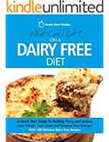 What Can I Eat On A Dairy Free Diet?: A Quick Start Guide To Going Dairy-Free. Feel Great And Increase Your Energy! PLUS 100 Delicious Dairy-Free Recipes