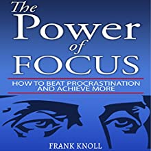 The Power of Focus: How to Beat Procrastination and Achieve More Audiobook by Frank Knoll Narrated by MJ McGalliard