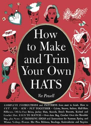How to Make and Trim Your Own Hats -- A Vintage Instruction Guide for Making 1940s Hats
