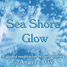 Sea Shore Glow: A Guided Meditation to Strengthen Your Self Belief  by Angela Day Narrated by Angela Day