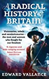 A Radical History Of Britain: Visionaries, Rebels and Revolutionaries - the men and women who fought for our freedoms (English Edition)