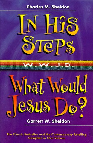 In His Steps/What Would Jesus Do?: Two Bestelling Novels Complete in One Volumn