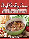 Beef Barley Soup And Other Delicious Meaty Soup Recipes From Around The World (The Soup Collection)
