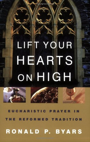 Lift Your Hearts On High: Eucharistic Prayer In The Reformed Tradition, RONALD P. BYARS