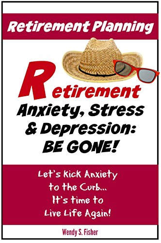 Retirement Planning: Anxiety, Stress & Depression Be Gone!: Let's Kick Anxiety to the Curb... It's Time to Live Life Again! PDF