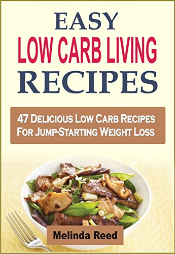 Easy Low Carb Living Recipes: 47 Delicious Low Carb Recipes For Jump-Starting Weight Loss by Melinda Reed
