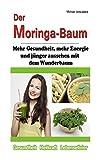 Der Moringa-Baum: Mehr Gesundheit, mehr Energie und jünger aussehen mit dem Wunderbaum [Heilkraft & Lebenselixier / WISSEN KOMPAKT]