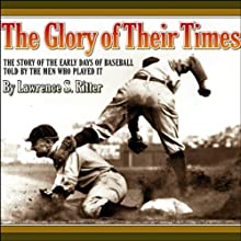The Glory of Their Times: The Story of the Early Days of Baseball Told by the Men Who Played It (       ABRIDGED) by Lawrence S. Ritter Narrated by Lawrence S. Ritter, Fred Snodgrass, Sam Crawford, Hans Lobert, others