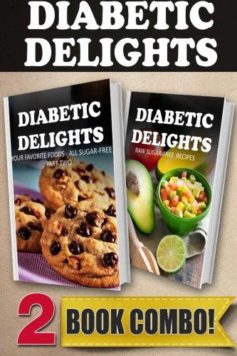 Your Favorite Foods - All Sugar-Free Part 2 and Raw Sugar-Free Recipes: 2 Book Combo (Diabetic Delights) by Ariel Sparks