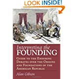 Interpreting the Founding: Guide to the Enduring Debates Over the Origins and Foundations of the American Republic...