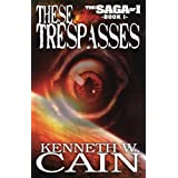 These Trespasses (The Saga of I Book 1) ~ Kenneth W. Cain