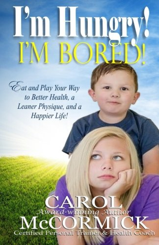 I'M Hungry! I'M Bored!: Eat And Play Your Way To Better Health, A Leaner Physique, And A Happier Life!