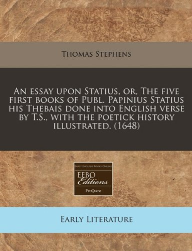 An essay upon Statius, or, The five first books of Publ. Papinius Statius his Thebais done into English verse by T.S., with the poetick history illustrated. (1648)