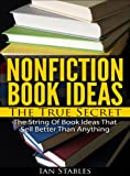 NONFICTION BOOK IDEAS The True Secret: The string of book ideas that sell better than anything (How to Write a Book and Sell It Series)