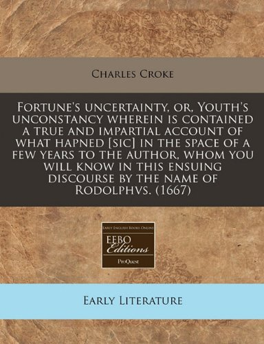 Fortune's uncertainty, or, Youth's unconstancy wherein is contained a true and impartial account of what hapned [sic] in the space of a few years to ... discourse by the name of Rodolphvs. (1667)