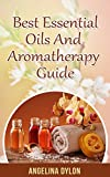 Best Essential Oils and Aromatherapy Guide: Inexpensive, Fragrant, and Natural Solution to Create the Perfect Home and a Beautiful You!