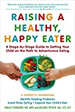 Raising a Healthy, Happy Eater: A Parent s Handbook: A Stage-by-Stage Guide to Setting Your Child on the Path to Adventurous Eating