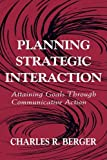 Planning Strategic Interaction: Attaining Goals Through Communicative Action (Routledge Communication Series)