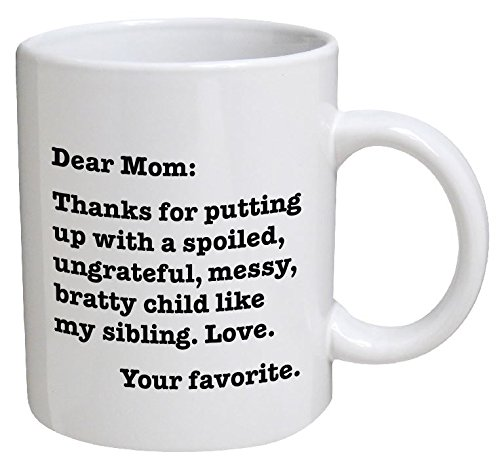 Dear Mom: Thanks for putting up with a bratty child... Love. Your favorite - 11 OZ Coffee Mug