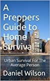A Preppers Guide to Home Survival: Urban Survival For The Average Person