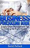 img - for BUSINESS: Purchasing Guides, Supply Chain Management Tips for Finding the Right Vendor (Small Business, Budgeting, Construction, Product Procurement, Buying Guide, Supply Chain Management, Sales) book / textbook / text book