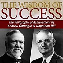 The Wisdom of Success: The Philosophy of Achievement by Andrew Carnegie & Napoleon Hill (       UNABRIDGED) by Napoleon Hill Narrated by Greg Eschmeyer, Dude Walker