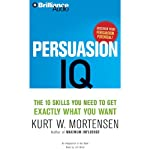 Persuasion IQ: The 10 Skills You Need to Get Exactly What You Want | Kurt W. Mortensen