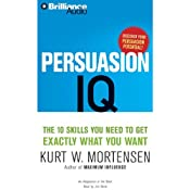 Persuasion IQ: The 10 Skills You Need to Get Exactly What You Want | [Kurt W. Mortensen]