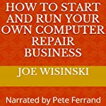 How to Start and Run Your Own Computer Repair Business | Joe A. Wisinski