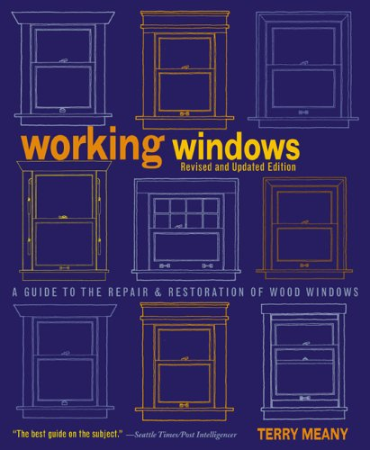 Working Windows, Revised and Updated Edition: A Guide to the Repair and Restoration of Wood Windows