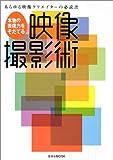 本物の表現力をそだてる映像撮影術—あらゆる映像クリエイターの必読書 (玄光社MOOK (77))