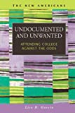 Undocumented and Unwanted: Attending College Against the Odds (The New Americans: Recent Immigration and American Society)