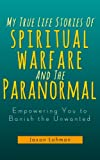 My True Life Stories Of Spiritual Warfare And The Paranormal (Empowering You to Banish the Unwanted)