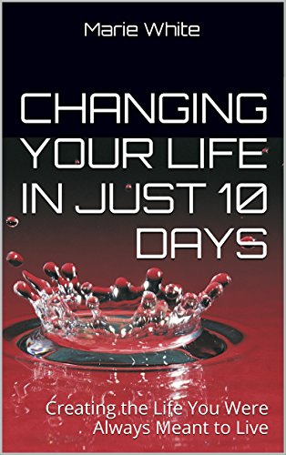 Changing Your Life in Just 10 Days: Creating the Life You Were Always Meant to Live, by Marie White