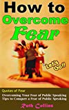 How to Overcome Fear: How to Overcome Your Fear of Public Speaking  Ultimate Tips to Conquer a Fear of Public Speaking (Bonus: Quotes of Fear)