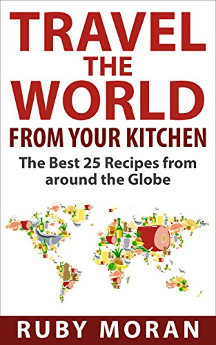 Travel the World from Your Kitchen: The Best 25 Recipes from around the Globe by Ruby Moran