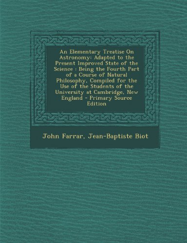 An Elementary Treatise on Astronomy: Adapted to the Present Improved State of the Science: Being the Fourth Part of a Course of Natural Philosophy, ... of the University at Cambridge, New England