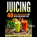 Juicing: 40 Best Juicing Recipes for Detox and Weight Loss | Jasmine King