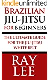 Brazilian Jiu-Jitsu For Beginners: The Ultimate Guide For The Jiu-Jitsu White Belt