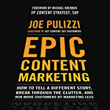 Epic Content Marketing: How to Tell a Different Story, Break through the Clutter, and Win More Customers by Marketing Less Audiobook by Joe Pulizzi Narrated by Joe Pulizzi
