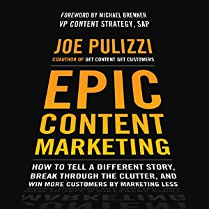 Epic Content Marketing: How to Tell a Different Story, Break through the Clutter, and Win More Customers by Marketing Less | [Joe Pulizzi]