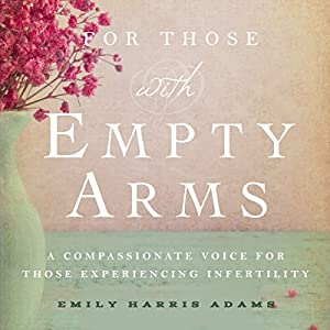 For Those with Empty Arms: A Compassionate Voice for Those Experiencing Infertility Audiobook
