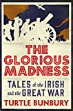 The Glorious Madness: Tales of the Irish and the Great War