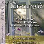 What Is Healing? Awaken Your Intuitive Power for Health and Happiness | Catherine Carrigan
