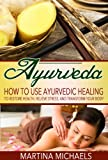AYURVEDA: How to Use Ayurvedic Healing to Restore Health, Relieve Stress, and Transform Your Body (Ayurvedic Medicine, Ayurvedic Healing, Ayurveda Weight Loss)