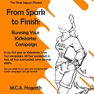 From Spark to Finish: Running Your Kickstarter Campaign | [M. C. A. Hogarth]