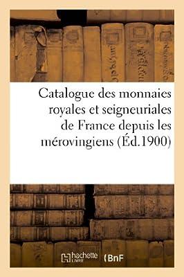 Catalogue des monnaies royales et seigneuriales de France depuis les mérovingiens jusqu'à nos jours par Sans Auteur