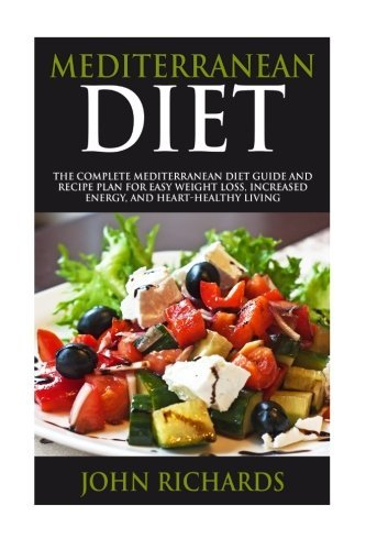 Mediterranean Diet: The Complete Mediterranean Diet Guide And Recipe Plan For Easy Weight Loss, Increased Energy, And Heart-Healthy Living (7 Day Meal Plan, Shopping List, And Practical Tips)